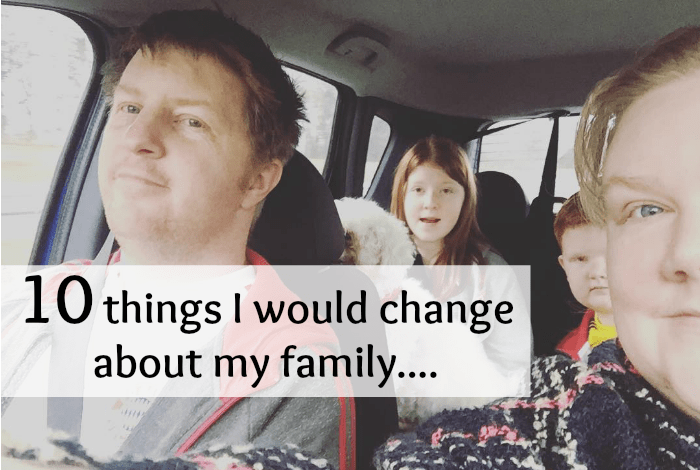 10 things I would change about my family....