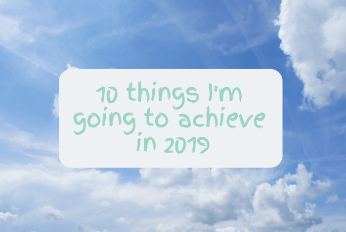 10 things I'm going to achieve in 2019....