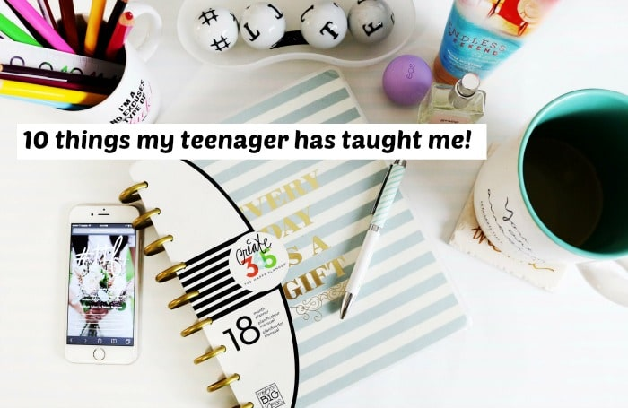 10 things my teenager has taught me!