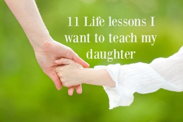 11 Life lessons I want to teach my daughter