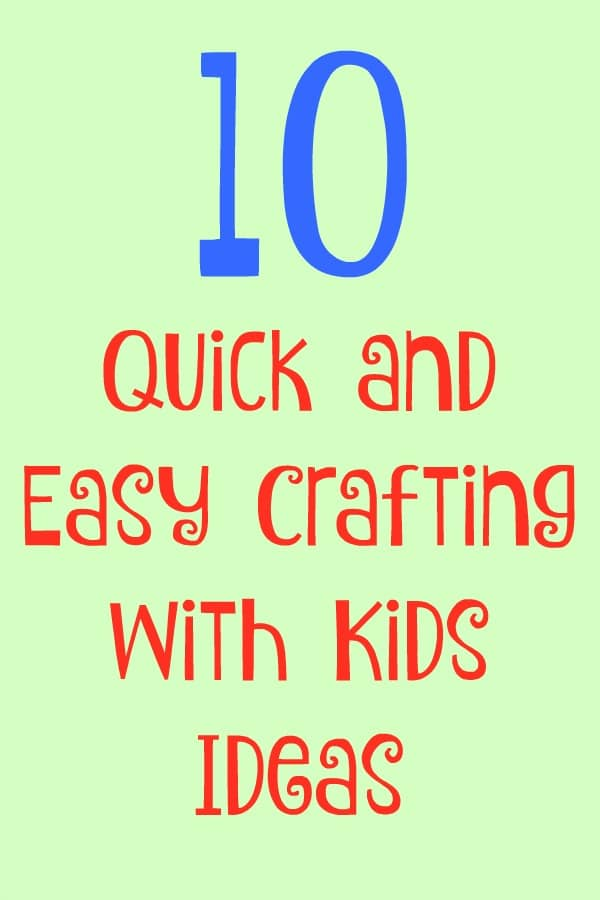 10  Quick and Easy Crafting with Kids Ideas