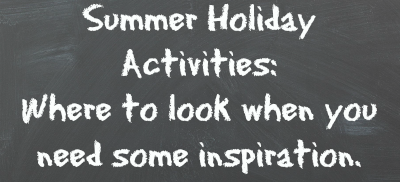 Summer Holiday Activities - where to look when you need some inspiration