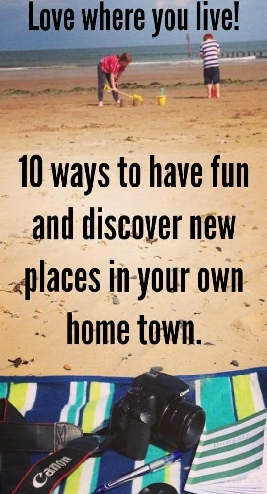 Love where you live!   10 ways to have fun and discover new places in your own home town.