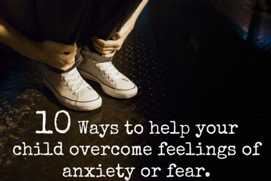 10 Ways to help your child overcome feelings of anxiety or fear....