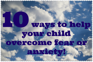 10 ways to help your child overcome a fear or anxiety