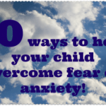 10 Ways to help your child overcome feelings of anxiety or fear….