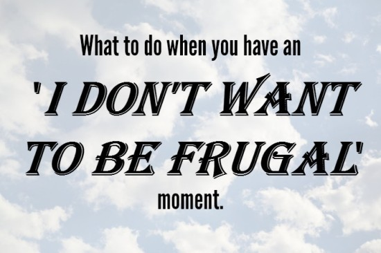 What to do when you have an 'I don't want to be frugal' moment....