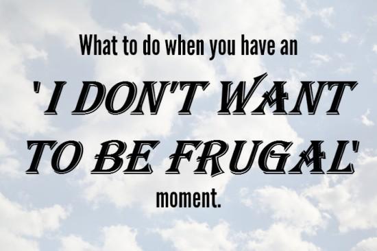 What to do when you have an 'I don't want to be frugal' moment....