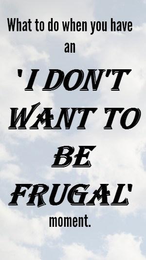 What to do when you have an  'I don't want to be frugal' moment!