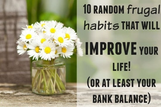 10 random frugal habits that will improve your life! (or at least your bank balance)