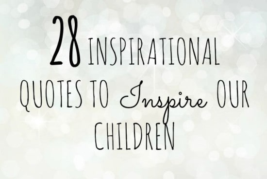 28 inspirational quotes to inspire our children