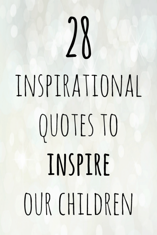 28 inspirational quotes to inspire our children to be the very best they can be.