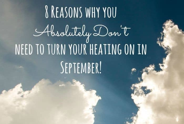 8 Reasons why you Absolutely Don't need to turn your heating on in September!