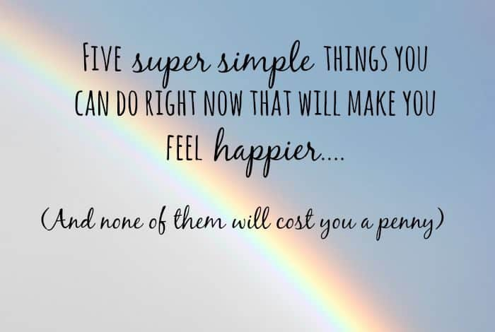 Five super simple things you can do right now that will make you feel happier....