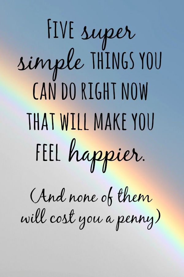 Five super simple things you can do right now that will make you feel happier.
