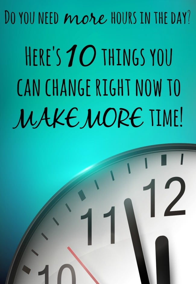 Do you need more hours in the day Here's 10 things you can change right now to MAKE MORE time!