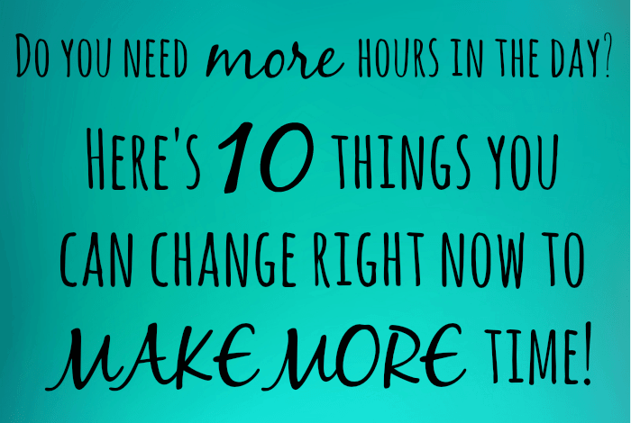 Here's 10 things you can change right now to MAKE MORE time!
