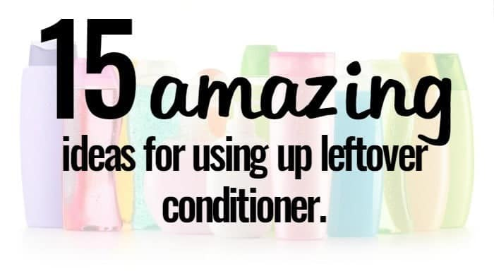 15 amazing ideas for using up leftover conditioner....