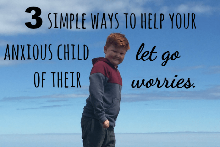 3 simple ways to help your anxious  child  let go  of their  worries.