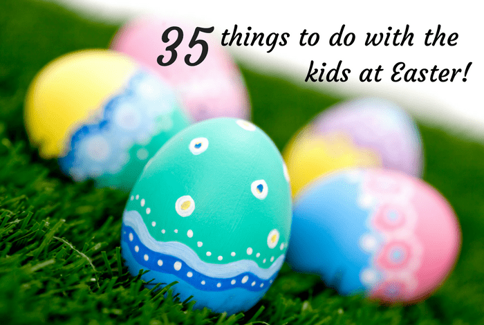 35 things to do with the kids at Easter.