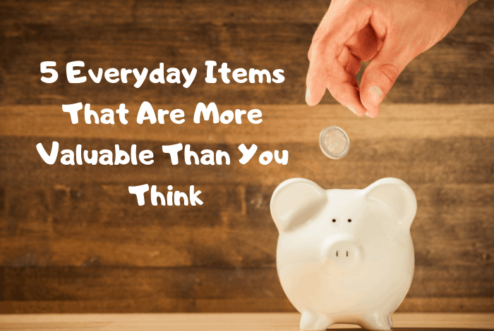 5 Everyday Items That Are More Valuable Than You Think