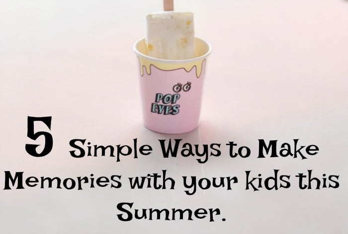 5 Simple Ways to Make Memories with your kids this Summer.