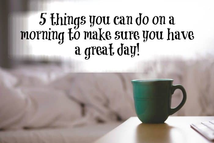 5 things you can do on a morning to make sure you have a great day!