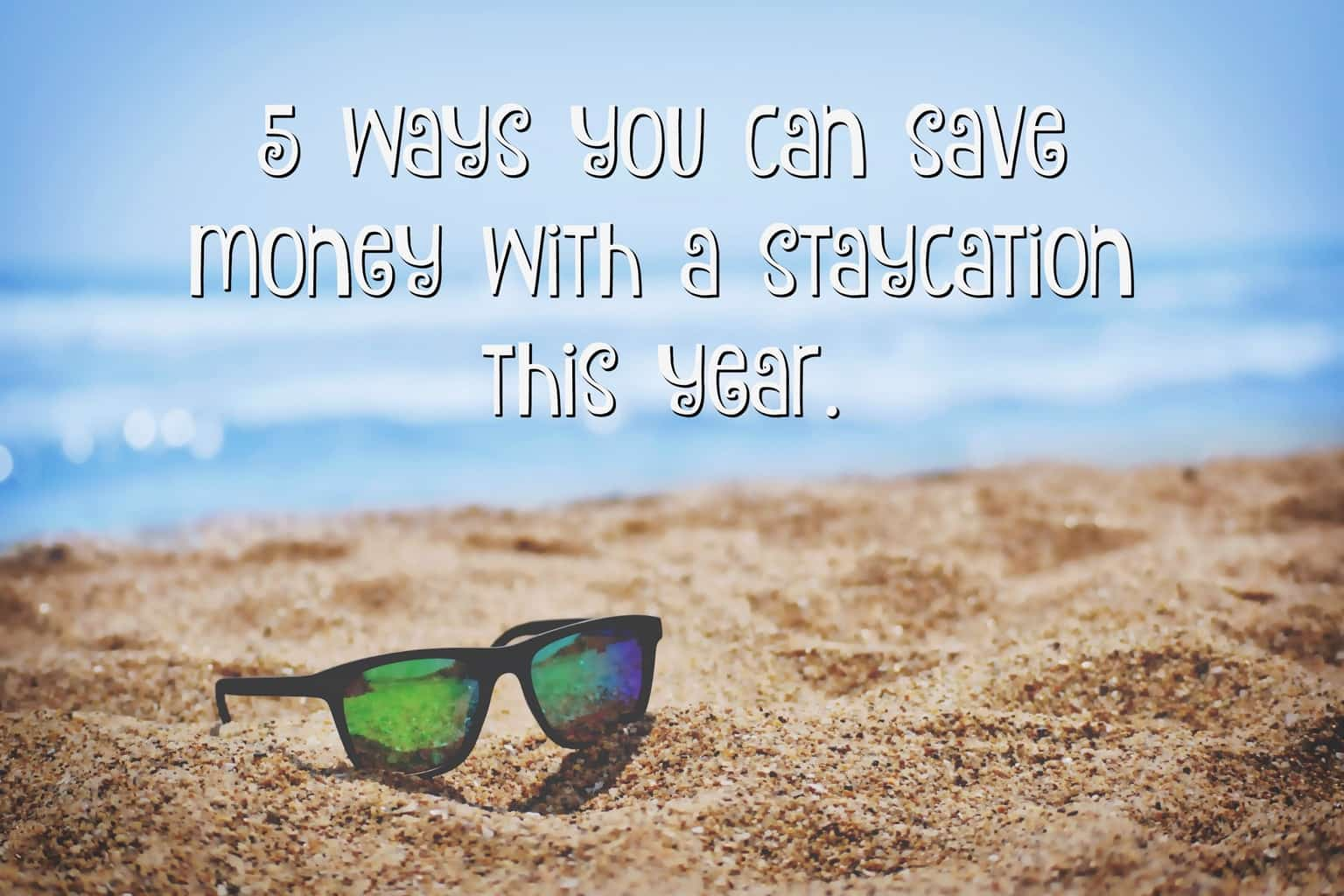 5 ways you can save money with a staycation this year.