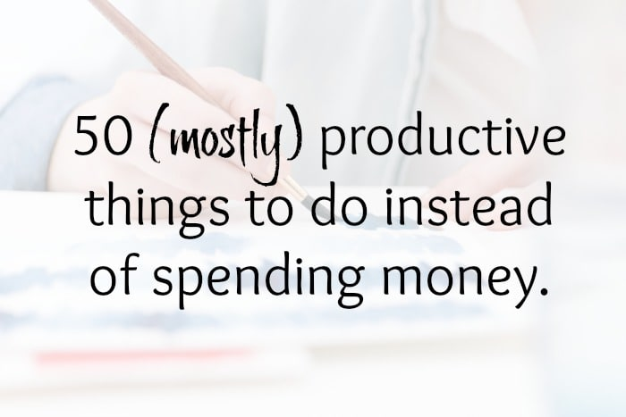 50 (mostly) productive things to do instead of spending money....