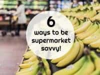Six ways to be supermarket savvy!