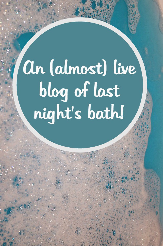 An (almost) live blog of last night's bath!  I'm sure any Mum can relate to this one....