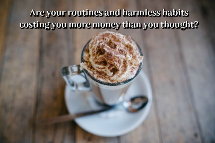 Are your routines and harmless habits costing you more money than you thought?