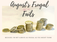 August's Frugal Fails - because I'm not always as frugal as you might think!....