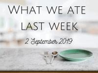 What we ate last week {9 September 2019}....