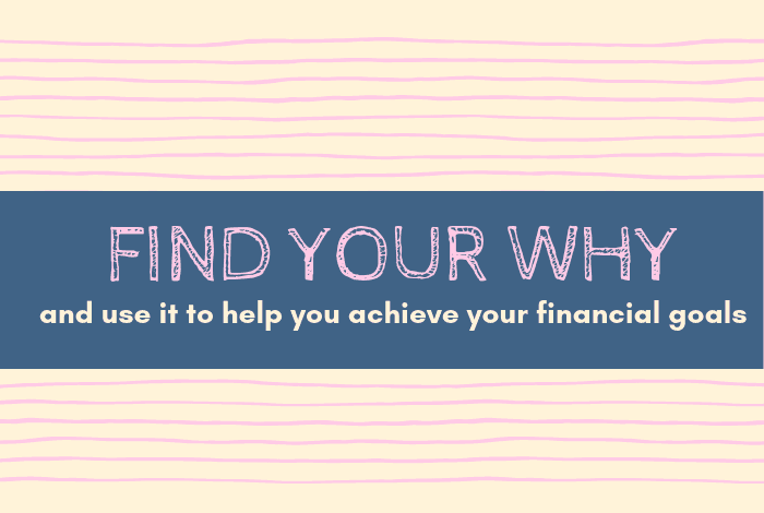 FInd your why and use it to help you to achieve your financial goals