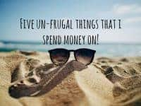 5 un-frugal things that I spend my money on....