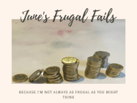 June's Frugal Fails - because I'm not always as frugal as you might think!....