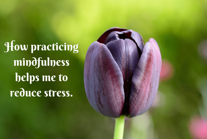 How practicing mindfulness helps me to reduce stress....