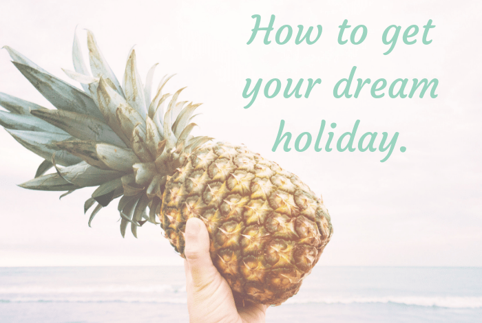 How to get your dream holiday.