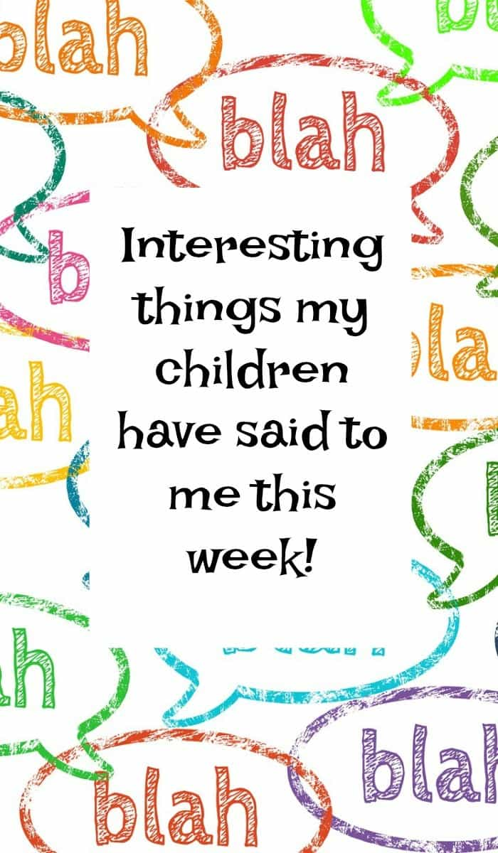 Interesting things my children have said to me this week!