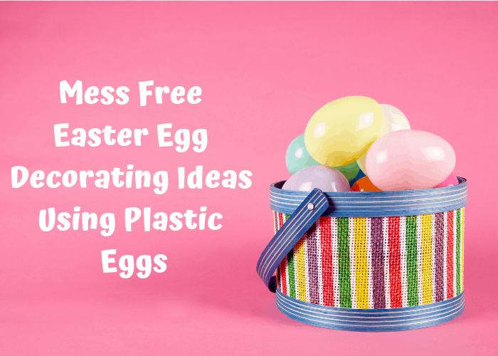 Mess Free Easter Egg Decorating Ideas Using Plastic Eggs