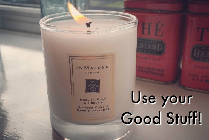 Life's too short – use your good stuff….