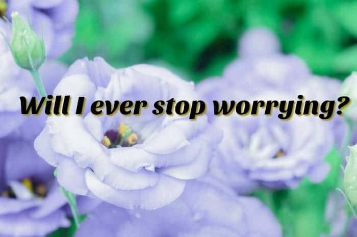 Will I ever stop worrying