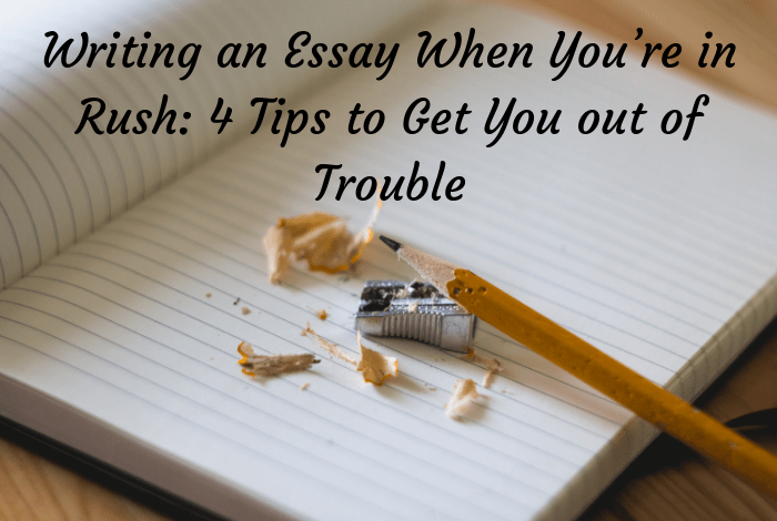Writing an Essay When You're in Rush: 4 Tips to Get You out of Trouble