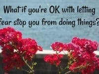 What if you're OK with letting fear stop you from doing things?